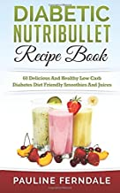 Diabetic Nutribullet Recipe Book: 60 Delicious And Healthy Low Carb Diabetes Diet Friendly Smoothies And Juices