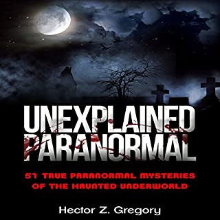 Unexplained Paranormal     51 True Paranormal Mysteries of the Haunted Underworld              By:                                                                                                                                 Hector Z. Gregory                               Narrated by:                                                                                                                                 Michael Goldsmith                      Length: 8 hrs and 8 mins     1 rating     Overall 1.0