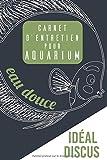 Carnet d'Entretien Pour Aquarium Eau Douce 'Recommandé DISCUS': Entretien Complet hebdo et mensuel, Mesures Détaillées de l'eau, inventaire des poissons, reproduction   136 pages - 15 x23cm