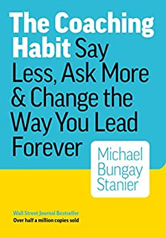 The Coaching Habit: Say Less, Ask More & Change the Way You Lead Forever (English Edition) de [Michael Bungay Stanier]