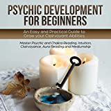 Psychic Development for Beginners: An Easy and Practical Guide to Grow Your Clairvoyant Abilities: Master Psychic and Chakra Reading, Intuition, Clairvoyance, Telepathy, Aura Reading and Mediumship