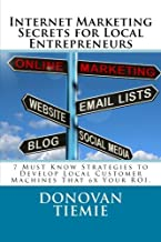 Internet Marketing Secrets for Local Entrepreneurs: 7 Must Know Strategies to Develop Local Traffic Machines That 6x Your ROI.
