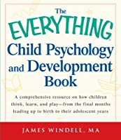 The Everything Child Psychology and Development Book: A comprehensive resource on how children think, learn, and play - from the final months leading up to birth to their adolescent years (Everything®)