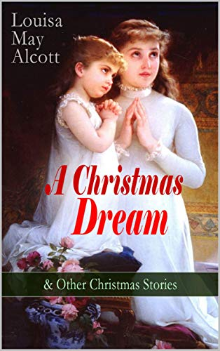 A Christmas Dream & Other Christmas Stories by Louisa May Alcott Merry Christmas, What the Bell Saw and Said, Beckys Christmas Dream, the Abbots Ghost, Kittys Class Day and Other Tales Poems