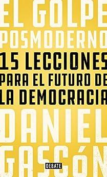 El golpe posmoderno: 15 lecciones para el futuro de la democracia de [Daniel Gascón]