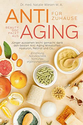 Anti Aging für zuhause - Beauty Doc packt aus: Jünger aussehen leicht gemacht dank den besten Anti Aging Wirkstoffen Hyaluron, Retinol und Co... (Ernährung, Naturkosmetik, Nahrungsergänzungsmittel)