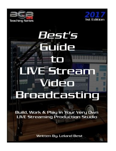 Best\'s Guide to LIVE Stream Video Broadcasting: Build, Work & Play in your own Live Streaming Production Studio (BCBLive! Teaching Series, Band 1)