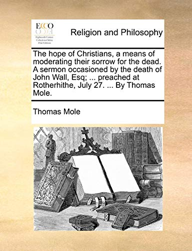 The Hope of Christians, a Means of Moderating Their Sorrow for the Dead. a Sermon Occasioned by the Death of John Wall, Esq; ... Preached at Rotherhithe, July 27. ... by Thomas Mole.