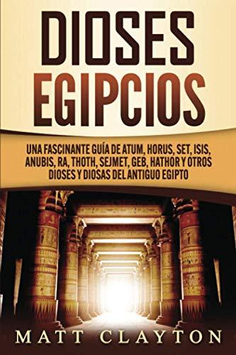 Dioses egipcios: Una fascinante guía de Atum, Horus, Set, Isis, Anubis, Ra, Thoth, Sejmet, Geb, Hathor y otros dioses y diosas del antiguo Egipto