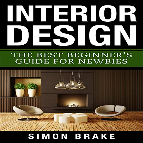 Interior Design: The Best Beginner's Guide For Newbies, Volume 1