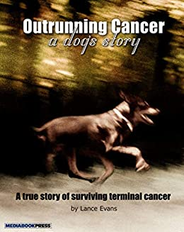 Outrunning Cancer - A Dog's Story: A true Story of Surviving Terminal Cancer by [Lance Evans]