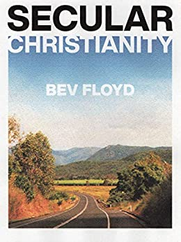 Secular Christianity: Telling the story of Jesus in a simple, uncluttered way by [Bev Floyd]