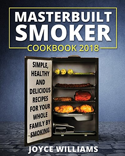 Masterbuilt Smoker Cookbook 2018: Simple, Healthy and Delicious Electric Smoker Recipes for Your Whole Family by Smoking or Grilling (Masterbuilt Electric Smoker Cookbook 2018, Band 2)