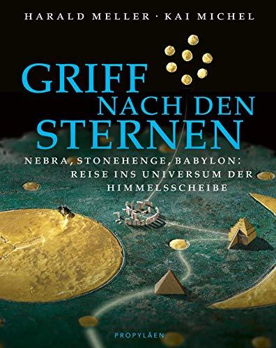 Griff nach den Sternen: Nebra, Stonehenge, Babylon: Reise ins Universum der Himmelsscheibe
