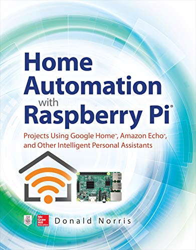 Home Automation with Raspberry Pi: Projects Using Google Home, Amazon Echo, and Other Intelligent Personal Assistants (English Edition)
