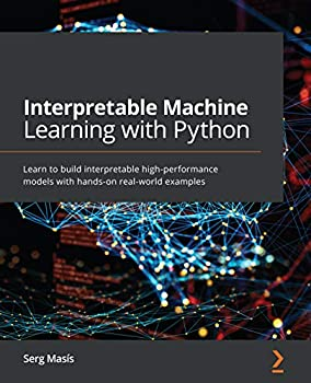 Interpretable Machine Learning with Python  Learn to build interpretable high-performance models with hands-on real-world examples