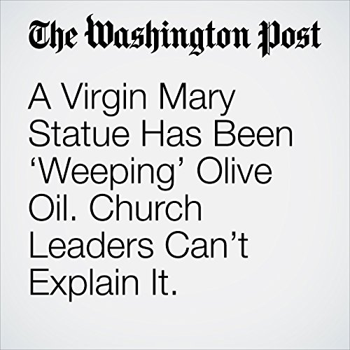 A Virgin Mary Statue Has Been 'Weeping' Olive Oil. Church Leaders Can't Explain It. copertina