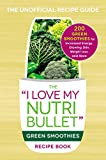 The I Love My NutriBullet Green Smoothies Recipe Book: 200 Healthy Smoothie Recipes for Weight Loss,...