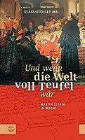 Und wenn die Welt voll Teufel waer. Martin Luther in Worms.: Biographischer Roman basierend auf historischen Fakten: Luthers Auftritt auf dem Reichstag und seine Zeit auf der Wartburg.