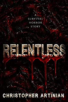 Relentless: A survival horror story by [Christopher Artinian]