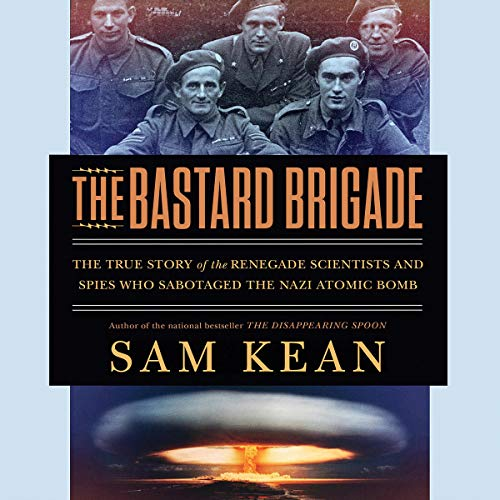 The Bastard Brigade: The True Story of the Renegade Scientists and Spies Who Sabotaged the Nazi Atomic Bomb