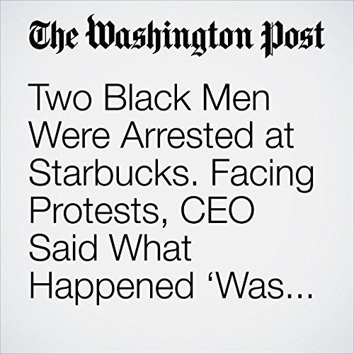 Two Black Men Were Arrested at Starbucks. Facing Protests, CEO Said What Happened 'Was Wrong.' audiobook cover art