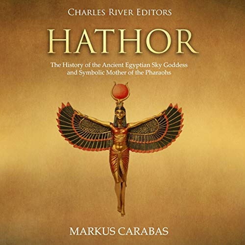 Hathor: The History of the Ancient Egyptian Sky Goddess and Symbolic Mother of the Pharaohs audiobook cover art