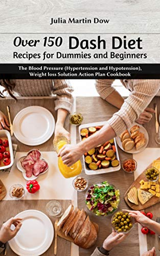 Over 150 Dash Diet Recipes for Dummies and Beginners: The Blood Pressure (Hypertension and Hypotension), Weight loss Solution Action Plan Cookbook (English Edition)