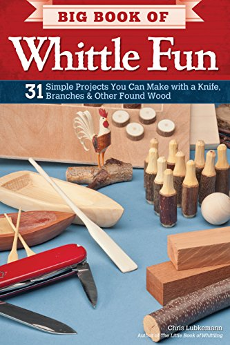 Big Book of Whittle Fun: 31 Simple Projects You Can Make with a Knife, Branches & Other Found Wood (Fox Chapel Publishing) Detailed Instructions & Photos for Practical & Whimsical Whittling Projects