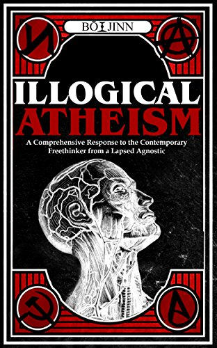 Book: Illogical Atheism - A Comprehensive Response to the Contemporary Freethinker from a Lapsed Agnostic by Bō Jinn