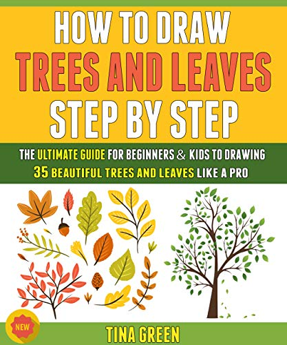 How To Draw Trees And Leaves Step By Step: The Ultimate Guide For Beginners And Kids To Drawing 35 Trees And Leaves Beautifully Like A Pro. (English Edition)