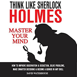 Think Like Sherlock Holmes     How to Improve Observation & Deduction, Solve Problems, Make Smarter Decisions and Become a Genius in Any Skill              By:                                                                                                                                 David Waterhouse                               Narrated by:                                                                                                                                 Kevin Theis                      Length: 1 hr and 25 mins     7 ratings     Overall 3.1