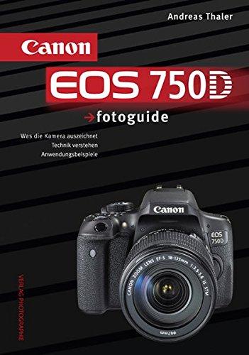Canon EOS 750D fotoguide: Was die Kamera auszeichnet . Technik verstehen . Anwendungsbeispiele