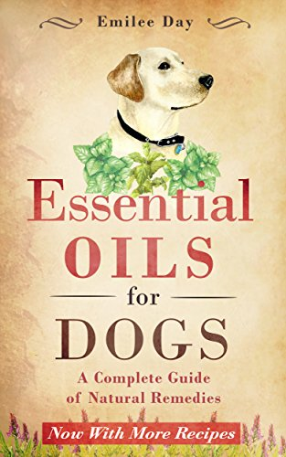 Essential Oils for Dogs: A Complete Guide of Natural Remedies (Essential Oils for Dogs, Essential Oils for Puppies, Essential Oils for K9, Natural Dog Care, Natural Remedies for Dogs)