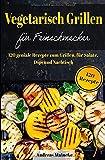 Vegetarisch Grillen für Feinschmecker: 120 geniale Rezepte zum Grillen, für Salate, Dips und Nachtische
