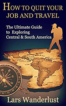 How to Quit Your Job and Travel: The Ultimate Guide to Exploring Central & South America (English Edition) van [Lars Wanderlust]