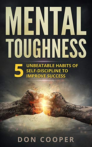 Mental Toughness: 5 Unbeatable Habits of Self-Discipline to Improve Success (Achieve Dreams, Stop Procrastination, Set Goals) by [Don Cooper]
