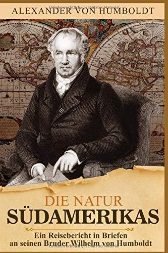 Die Natur Südamerikas: Ein Reisebericht in Briefen an seinen Bruder Wilhelm von Humboldt