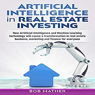 Artificial Intelligence in Real Estate Investing     How Artificial Intelligence and Machine Learning Technology Will Cause a Transformation in Real Estate Business, Marketing and Finance for Everyone              By:                                                                                                                                 Bob Mather                               Narrated by:                                                                                                                                 Cliff Weldon                      Length: 3 hrs     25 ratings     Overall 5.0