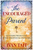 The Encouraged Parent: Letters from God with Prophetic Prayers