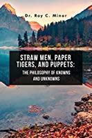 Straw Men, Paper Tigers, and Puppets: The Philosophy of Knowns and Unknowns
