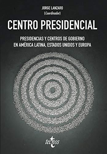 Centro Presidencial: Presidencias y Centros de Gobierno en América Latina, Estados Unidos y Europa (Ciencia Política - Semilla y Surco - Serie de Ciencia Política)