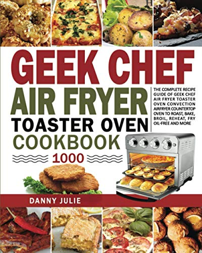 Geek Chef Air Fryer Toaster Oven Cookbook 1000: The Complete Recipe Guide of Geek Chef Air Fryer Toaster Oven Convection Air Fryer Countertop Oven to Roast, Bake, Broil, Reheat, Fry Oil-Free and More