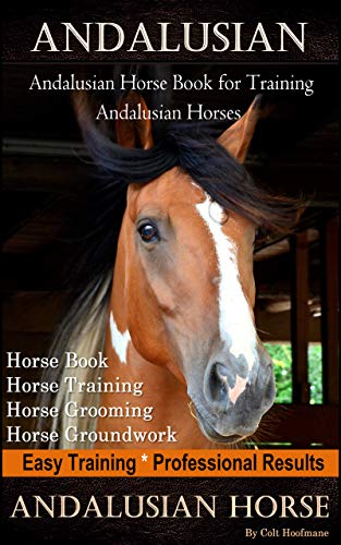 Andalusian, Andalusian Horse Book for Training Andalusians, Horse Book, Horse, Training, Horse Grooming, Horse Groundwork, Easy Training *Professional Results, Andalusian Horse (English Edition)