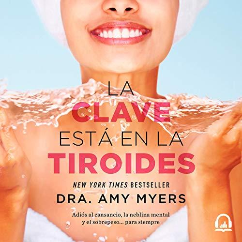 La clave está en la tiroides [The Key Is in the Thyroid]: Adiós al cansancio, la neblina mental y