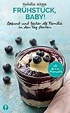 Frühstück, Baby!: Gesund und lecker als Familie in den Tag starten