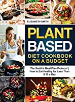 Plant Based Diet Cookbook on a Budget: The Smith's Meal Plan Protocol - How to Eat Healthy for Less Than $ 13 a Day (The Smith's Meal Plan Cookbook)