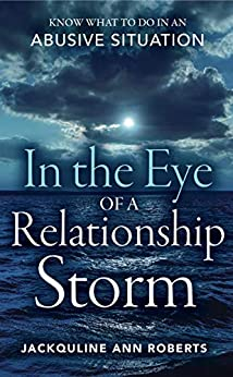 In the Eye of a Relationship Storm: Know What to Do in an Abusive Situation by [Jackquline Ann Roberts]