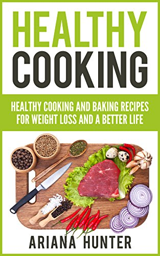 Healthy Cooking: Healthy Cooking And Baking Recipes For Weight Loss And A Better Life (Clean Eating Diet, Clean Food Diet, Healthy Living, Natural Weight Loss, Natural Food Recipes) by [Ariana Hunter, John Mayo, Leanne Wiese, Theodore Maddox]