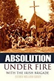 Absolution Under Fire: 3 Years with the Famous Irish Brigade (Abridged, Annotated): 10 (Civil War)